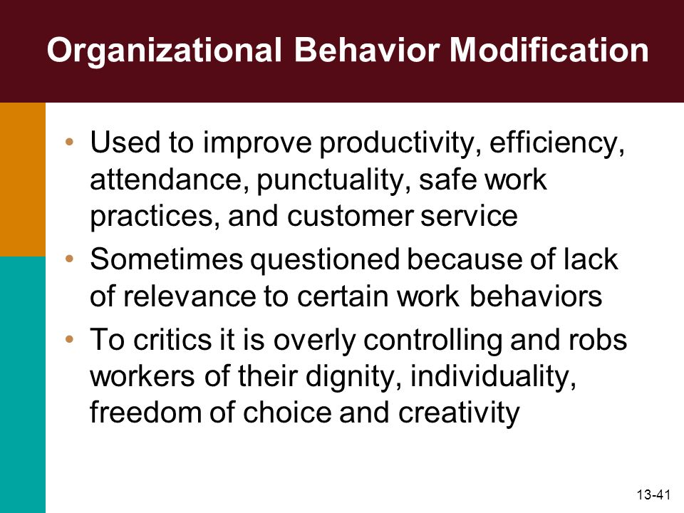 13-41 Organizational Behavior Modification Used to improve productivity, efficiency, attendance, punctuality, safe work practices, and customer servic
