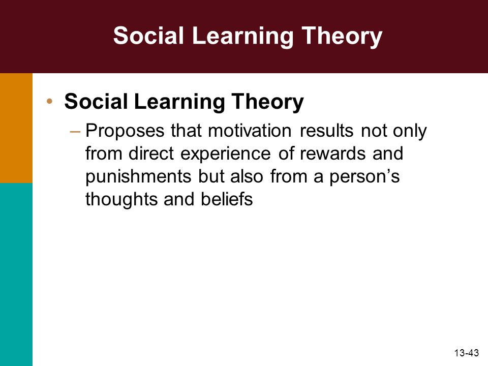 13-43 Social Learning Theory –Proposes that motivation results not only from direct experience of rewards and punishments but also from a persons thou