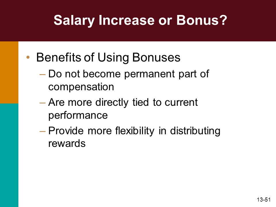 13-51 Salary Increase or Bonus? Benefits of Using Bonuses –Do not become permanent part of compensation –Are more directly tied to current performance