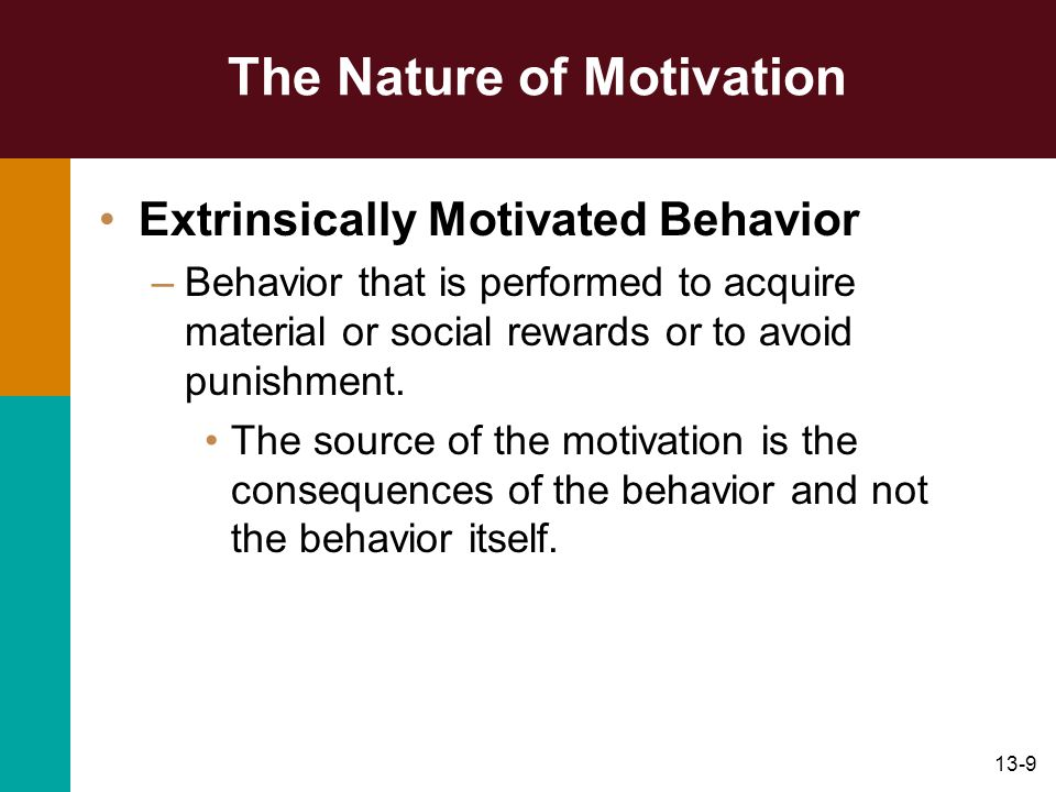 13-9 The Nature of Motivation Extrinsically Motivated Behavior –Behavior that is performed to acquire material or social rewards or to avoid punishmen