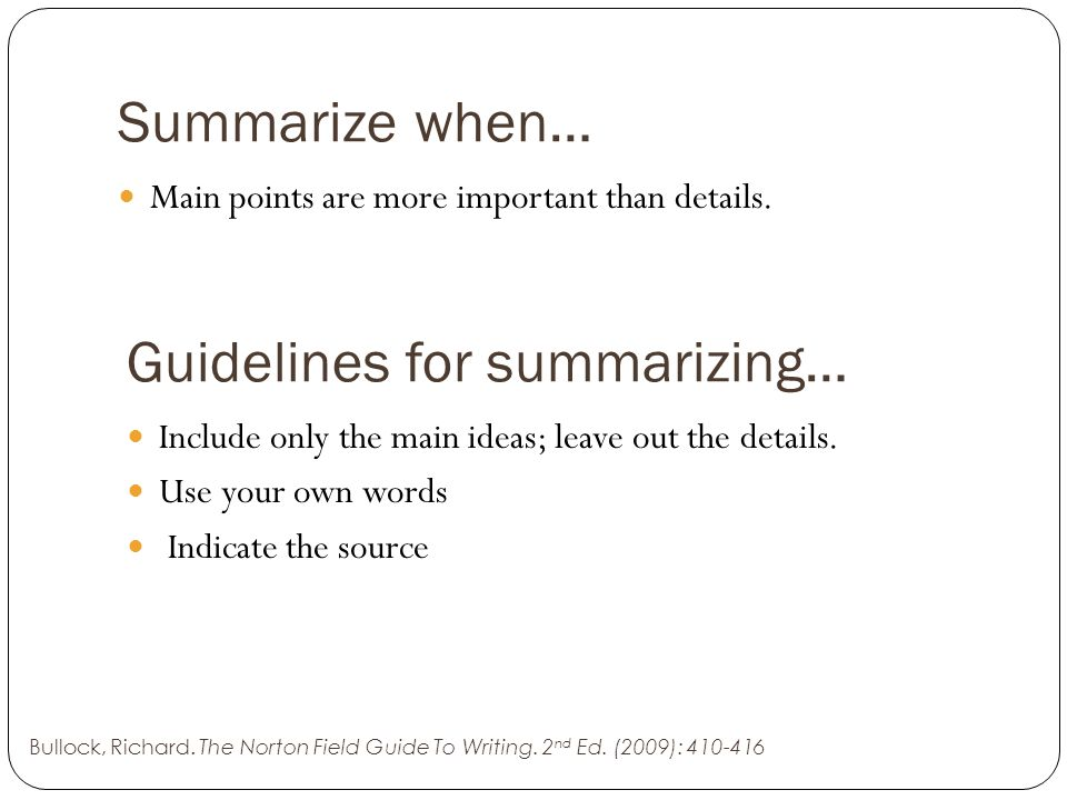Summarize when… Main points are more important than details. Guidelines for summarizing… Include only the main ideas; leave out the details. Use your