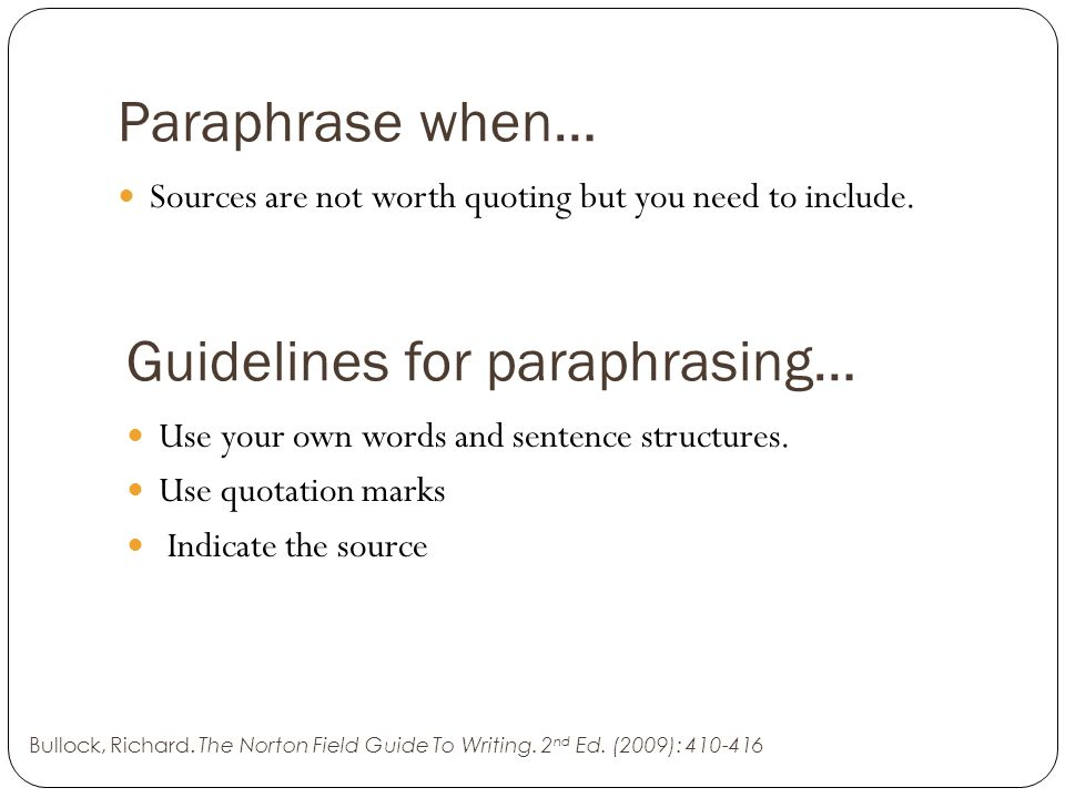 Paraphrase when… Sources are not worth quoting but you need to include. Guidelines for paraphrasing… Use your own words and sentence structures. Use q