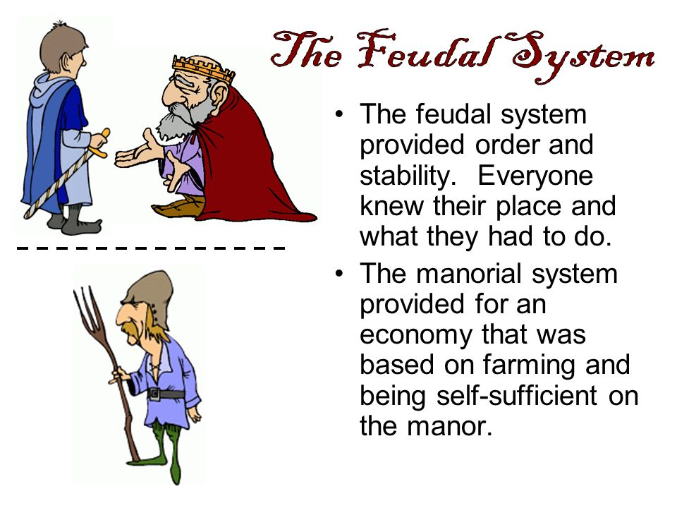 The feudal system provided order and stability. Everyone knew their place and what they had to do. The manorial system provided for an economy that wa