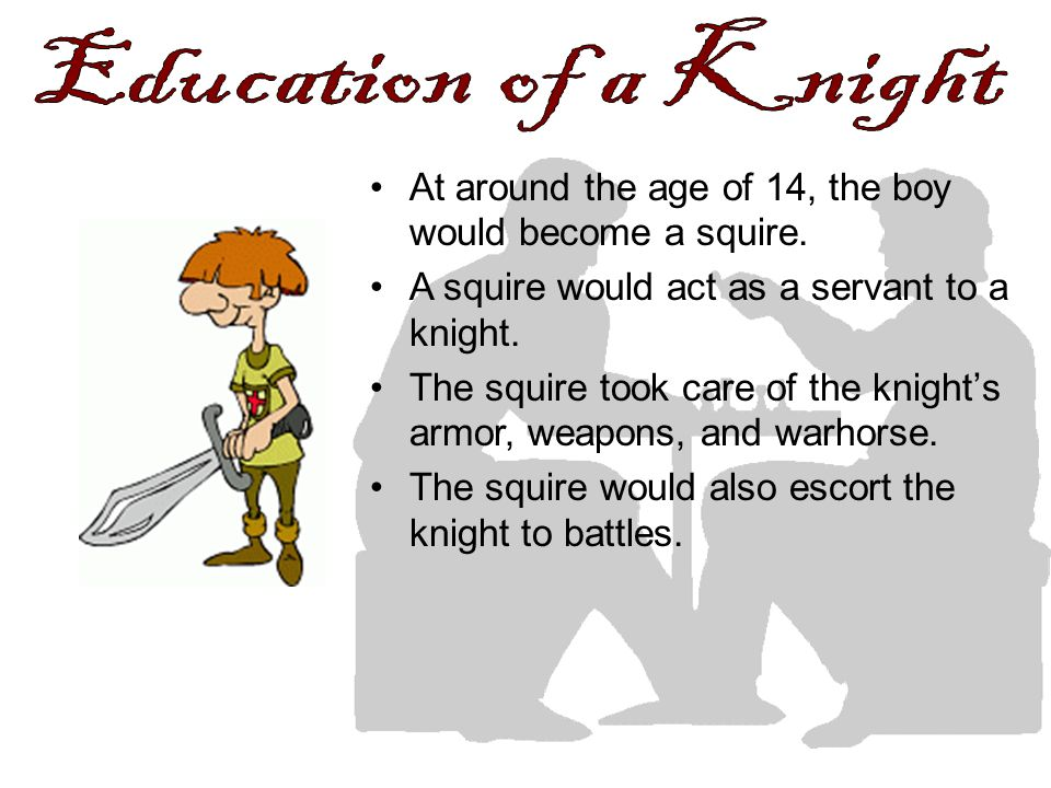 At around the age of 14, the boy would become a squire. A squire would act as a servant to a knight. The squire took care of the knights armor, weapon