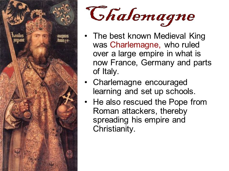 The best known Medieval King was Charlemagne, who ruled over a large empire in what is now France, Germany and parts of Italy. Charlemagne encouraged