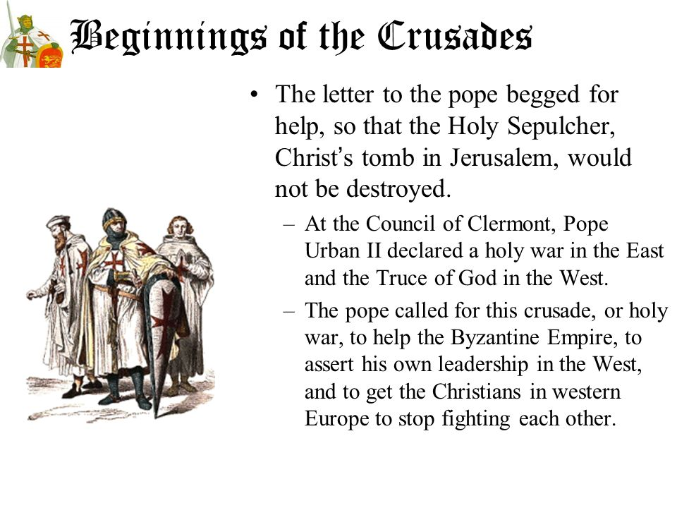Beginnings of the Crusades The letter to the pope begged for help, so that the Holy Sepulcher, Christs tomb in Jerusalem, would not be destroyed. –At