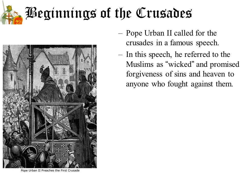 Beginnings of the Crusades –Pope Urban II called for the crusades in a famous speech. –In this speech, he referred to the Muslims as wicked and promis