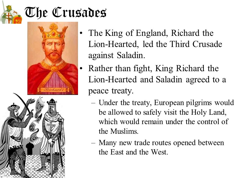 The Crusades The King of England, Richard the Lion-Hearted, led the Third Crusade against Saladin. Rather than fight, King Richard the Lion-Hearted an