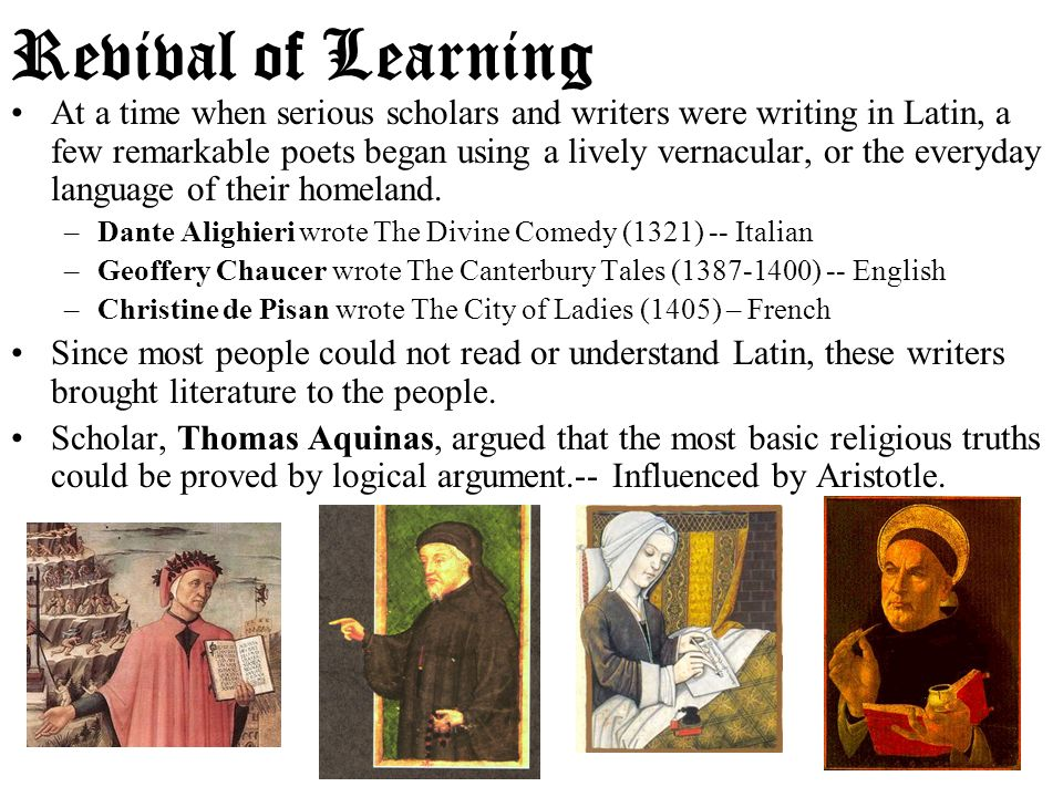 Revival of Learning At a time when serious scholars and writers were writing in Latin, a few remarkable poets began using a lively vernacular, or the