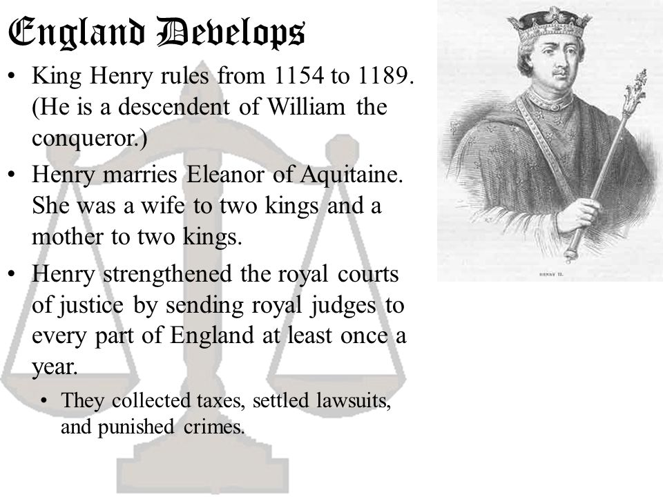 England Develops King Henry rules from 1154 to 1189. (He is a descendent of William the conqueror.) Henry marries Eleanor of Aquitaine. She was a wife