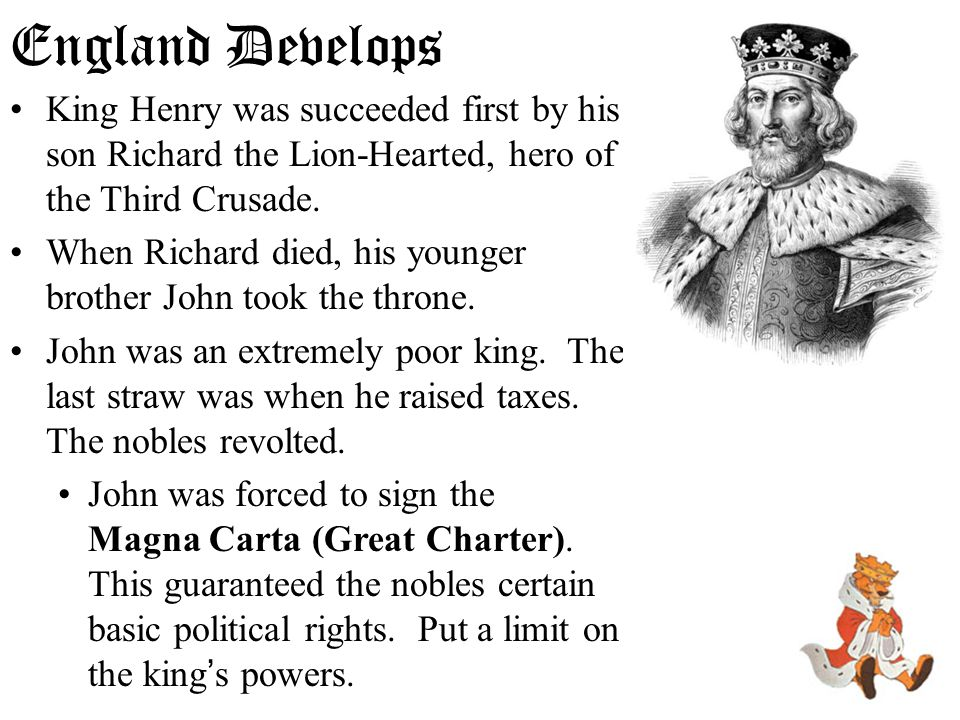 England Develops King Henry was succeeded first by his son Richard the Lion-Hearted, hero of the Third Crusade. When Richard died, his younger brother