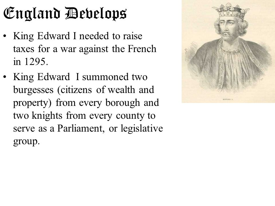 King Edward I needed to raise taxes for a war against the French in 1295. King Edward I summoned two burgesses (citizens of wealth and property) from