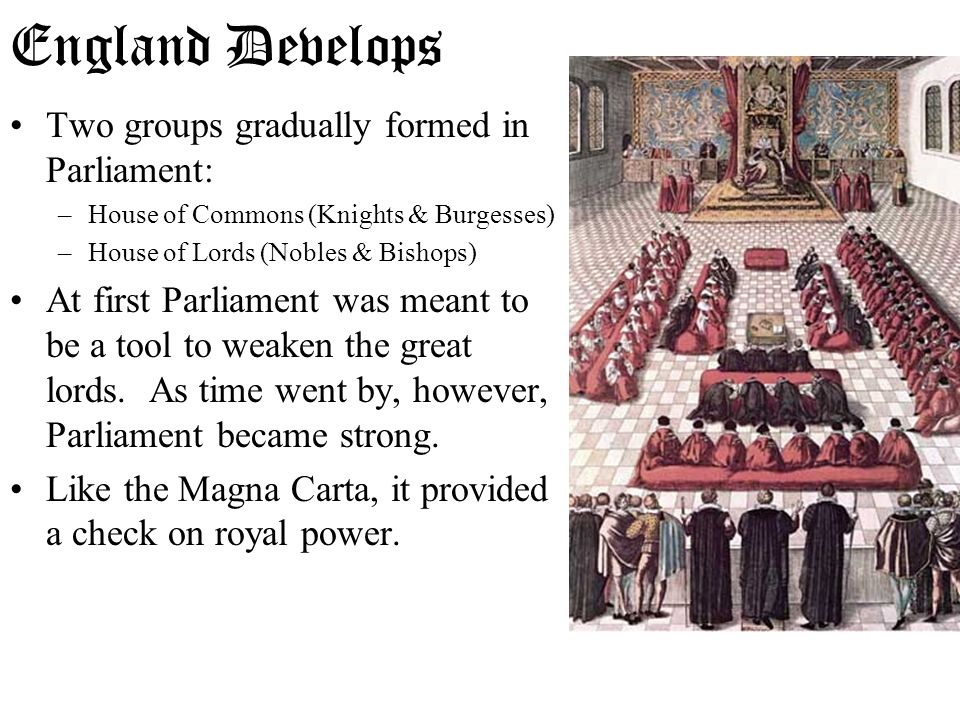 Two groups gradually formed in Parliament: –House of Commons (Knights & Burgesses) –House of Lords (Nobles & Bishops) At first Parliament was meant to