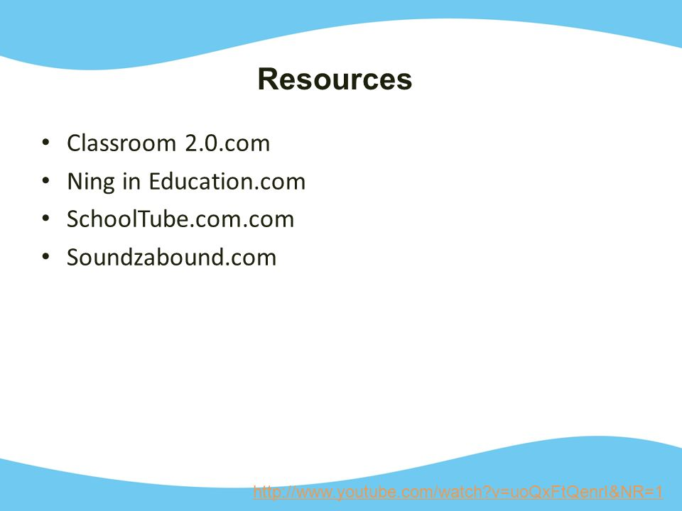 Classroom 2.0.com Ning in Education.com SchoolTube.com.com Soundzabound.com http://www.youtube.com/watch v=uoQxFtQenrI&NR=1 Resources