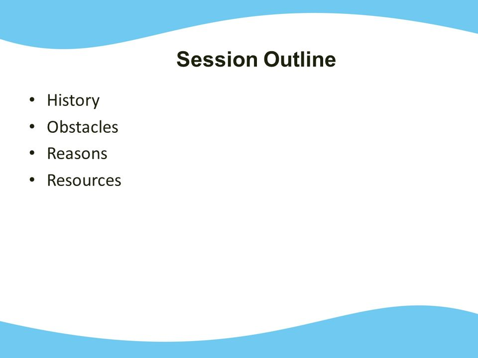 History Obstacles Reasons Resources Session Outline