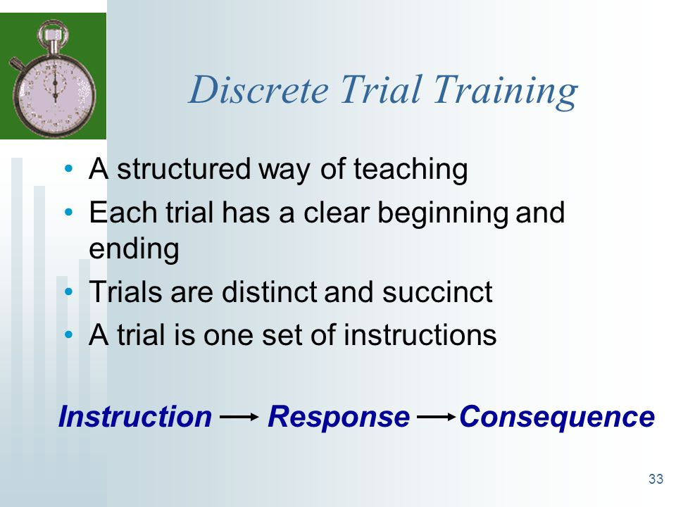 33 Discrete Trial Training A structured way of teaching Each trial has a clear beginning and ending Trials are distinct and succinct A trial is one se