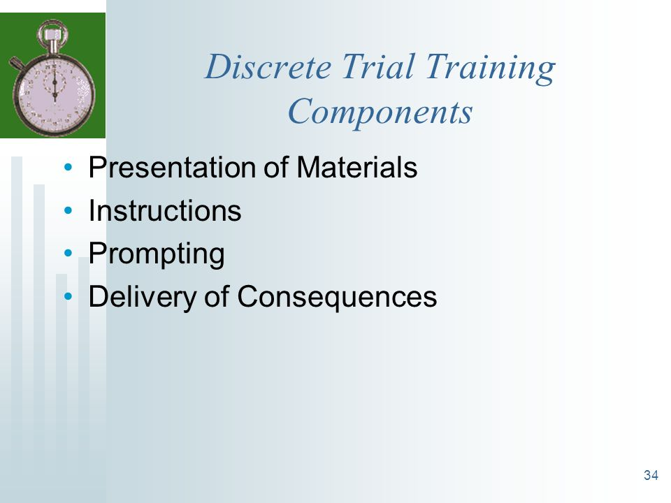 34 Discrete Trial Training Components Presentation of Materials Instructions Prompting Delivery of Consequences