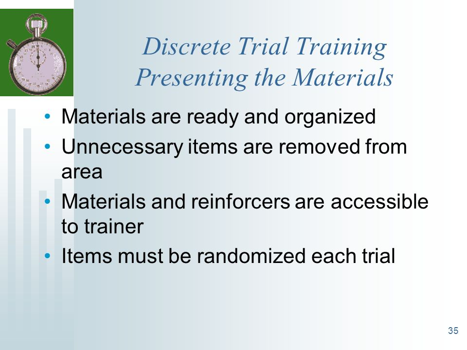35 Discrete Trial Training Presenting the Materials Materials are ready and organized Unnecessary items are removed from area Materials and reinforcer