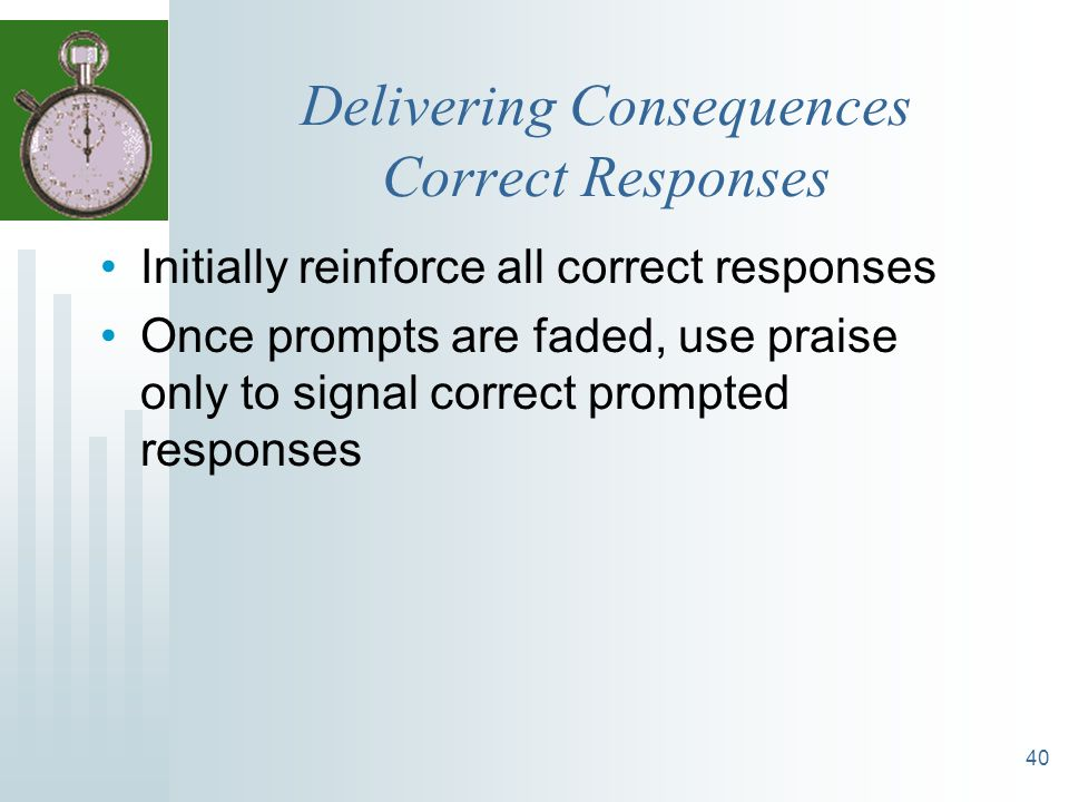 40 Delivering Consequences Correct Responses Initially reinforce all correct responses Once prompts are faded, use praise only to signal correct promp