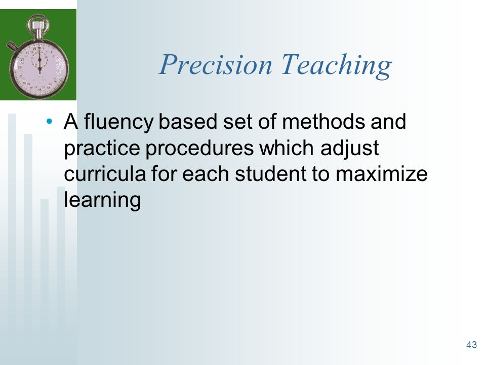 43 Precision Teaching A fluency based set of methods and practice procedures which adjust curricula for each student to maximize learning