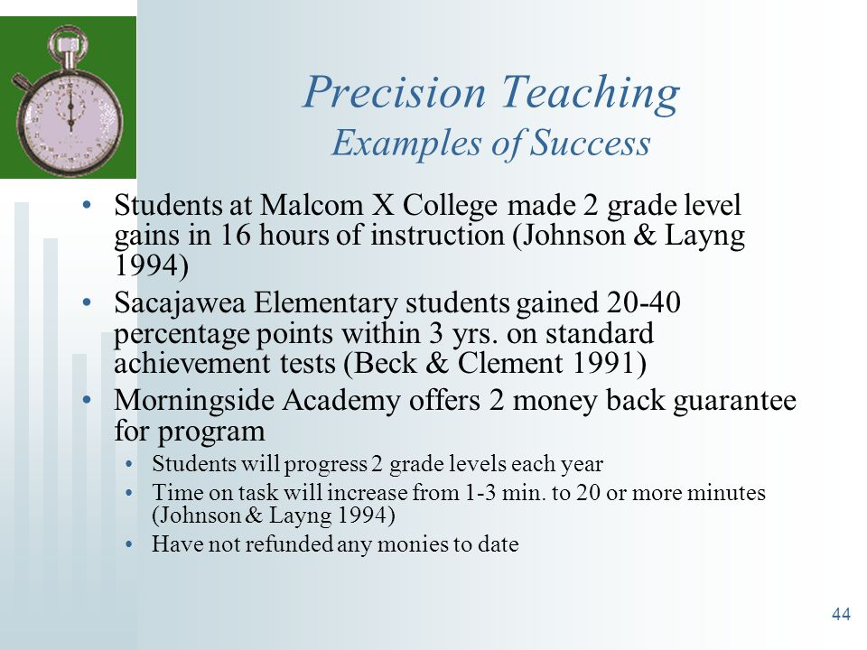 44 Precision Teaching Examples of Success Students at Malcom X College made 2 grade level gains in 16 hours of instruction (Johnson & Layng 1994) Saca