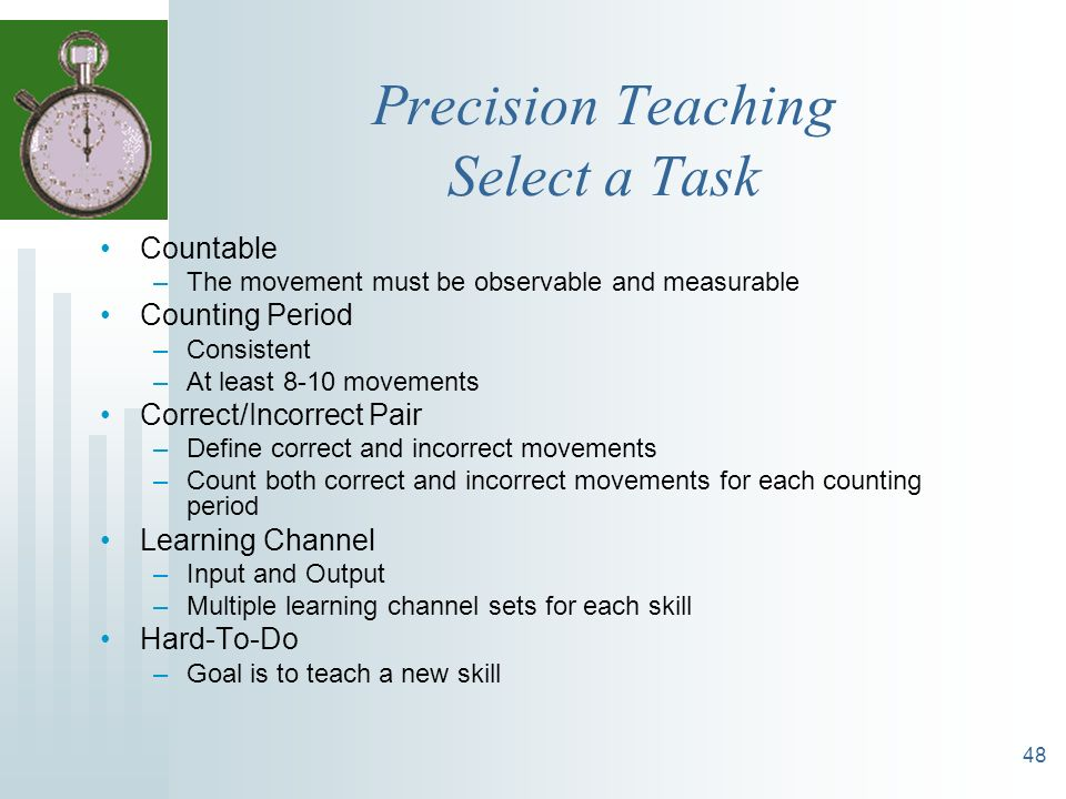 48 Precision Teaching Select a Task Countable –The movement must be observable and measurable Counting Period –Consistent –At least 8-10 movements Cor