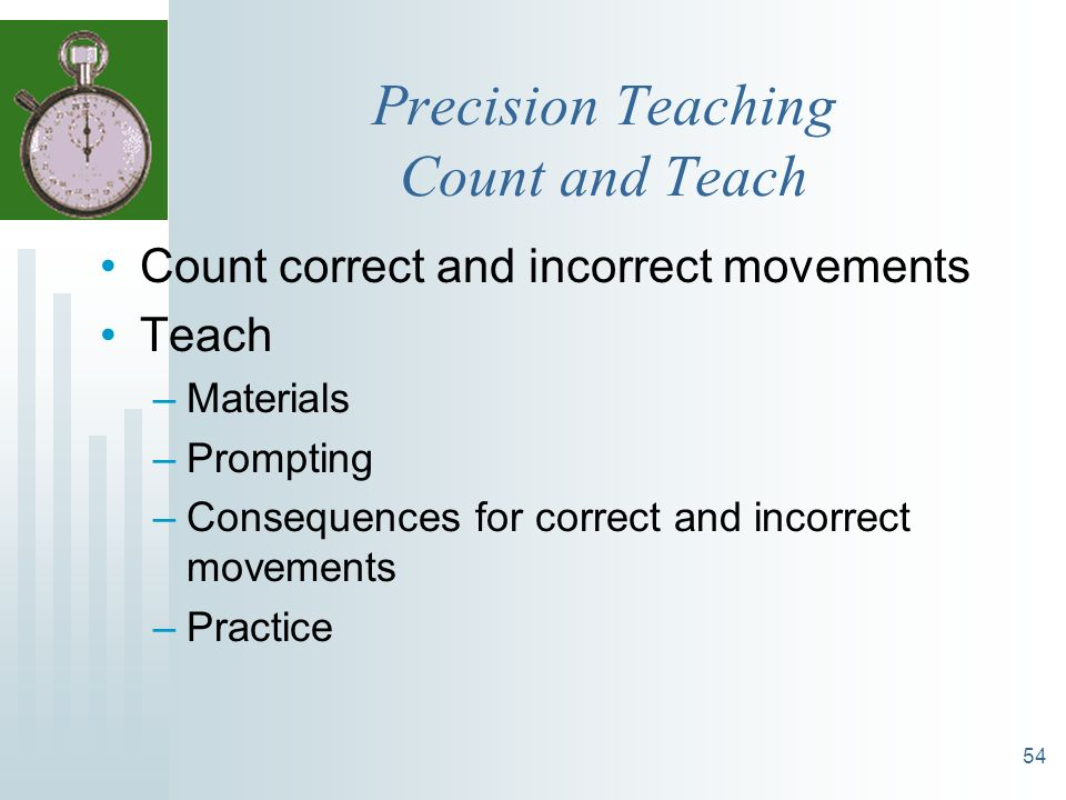 54 Precision Teaching Count and Teach Count correct and incorrect movements Teach –Materials –Prompting –Consequences for correct and incorrect moveme