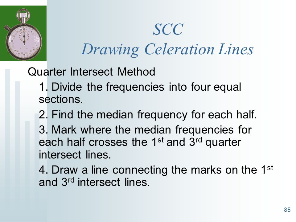 85 SCC Drawing Celeration Lines Quarter Intersect Method 1. Divide the frequencies into four equal sections. 2. Find the median frequency for each hal