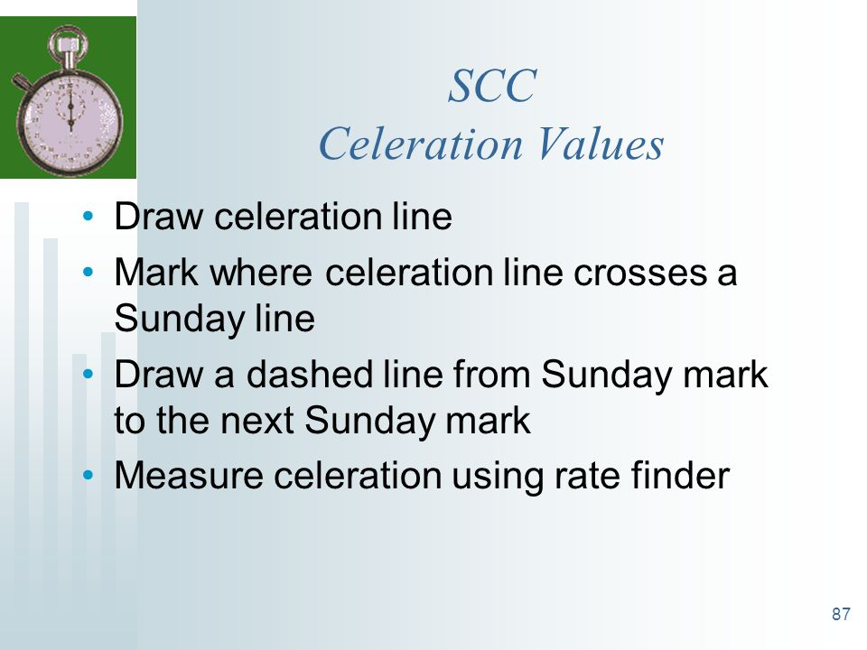 87 SCC Celeration Values Draw celeration line Mark where celeration line crosses a Sunday line Draw a dashed line from Sunday mark to the next Sunday