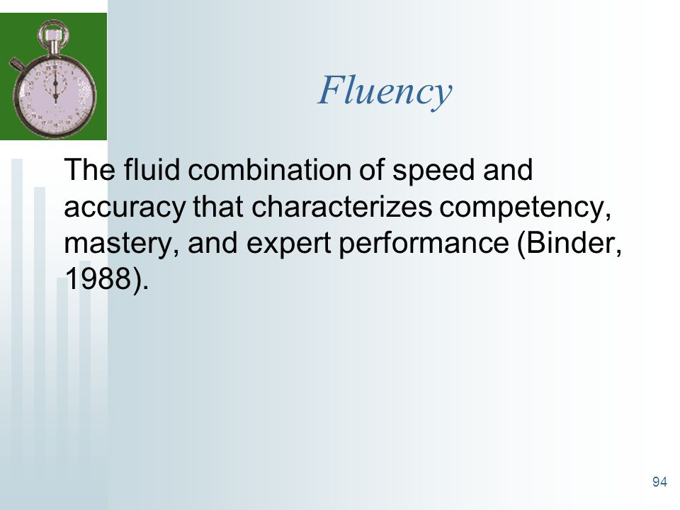 94 Fluency The fluid combination of speed and accuracy that characterizes competency, mastery, and expert performance (Binder, 1988).