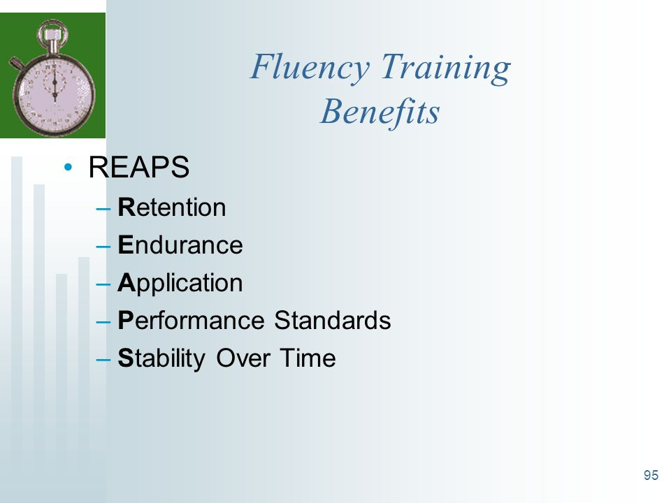 95 Fluency Training Benefits REAPS –Retention –Endurance –Application –Performance Standards –Stability Over Time
