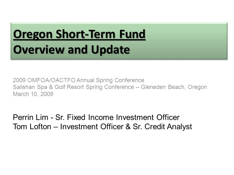 Oregon Short-Term Fund Overview and Update 2009 OMFOA/OACTFO Annual Spring Conference Salishan Spa & Golf Resort Spring Conference – Gleneden Beach, Oregon March 10, 2009 Perrin Lim - Sr.