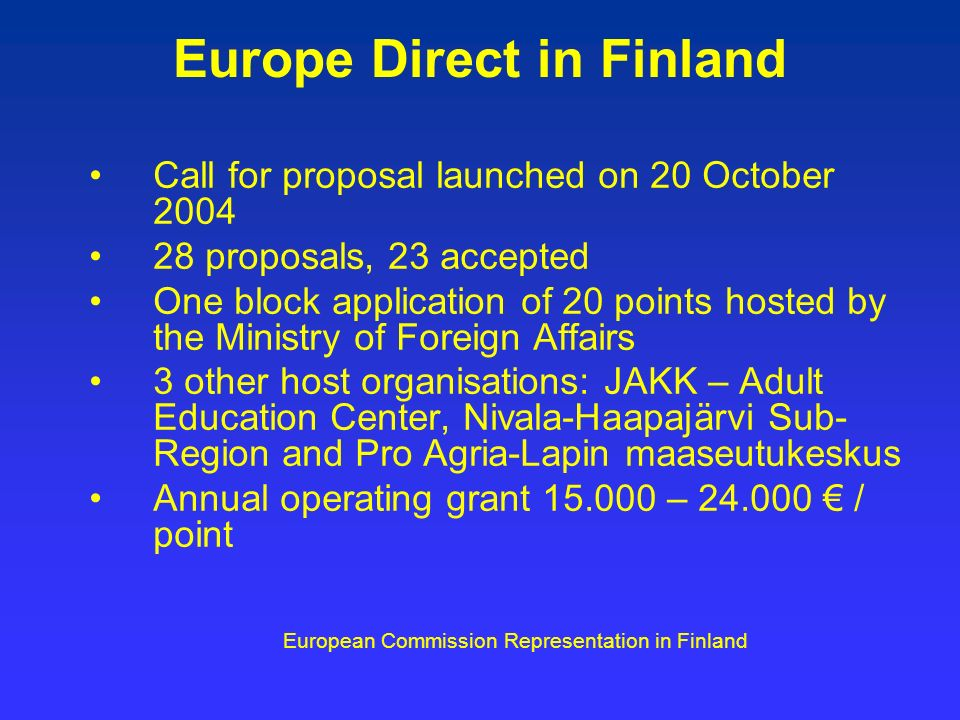 Europe Direct in Finland Call for proposal launched on 20 October proposals, 23 accepted One block application of 20 points hosted by the Ministry of Foreign Affairs 3 other host organisations: JAKK – Adult Education Center, Nivala-Haapajärvi Sub- Region and Pro Agria-Lapin maaseutukeskus Annual operating grant – / point European Commission Representation in Finland
