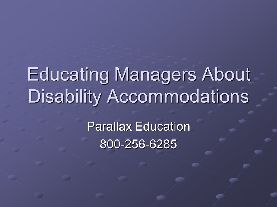 Educating Managers About Disability Accommodations Parallax Education 800-256-6285
