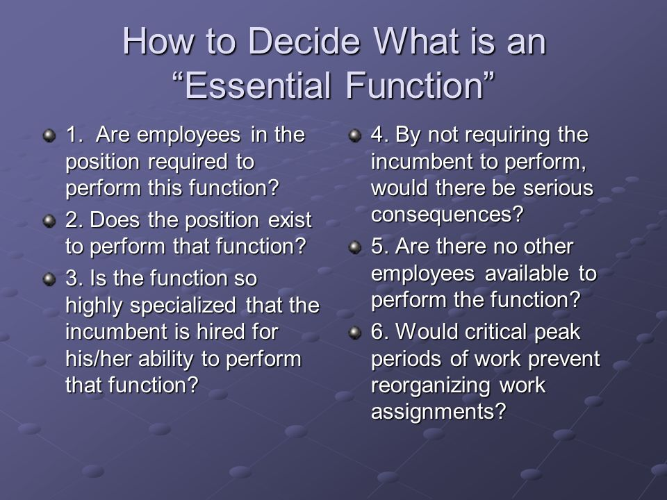 How to Decide What is an Essential Function 1. Are employees in the position required to perform this function? 2. Does the position exist to perform