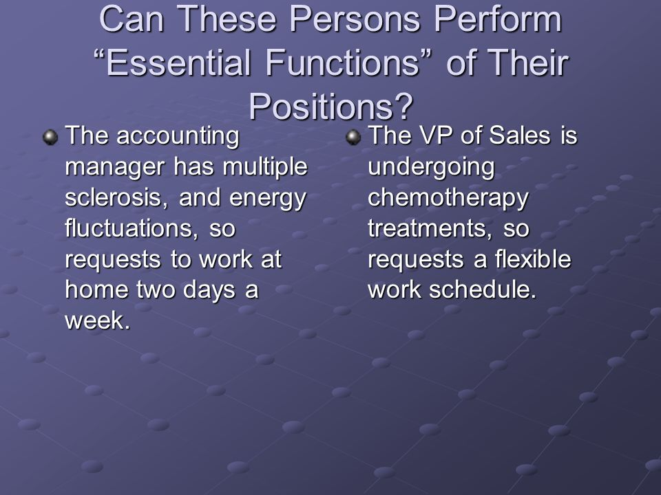 Can These Persons Perform Essential Functions of Their Positions? The accounting manager has multiple sclerosis, and energy fluctuations, so requests