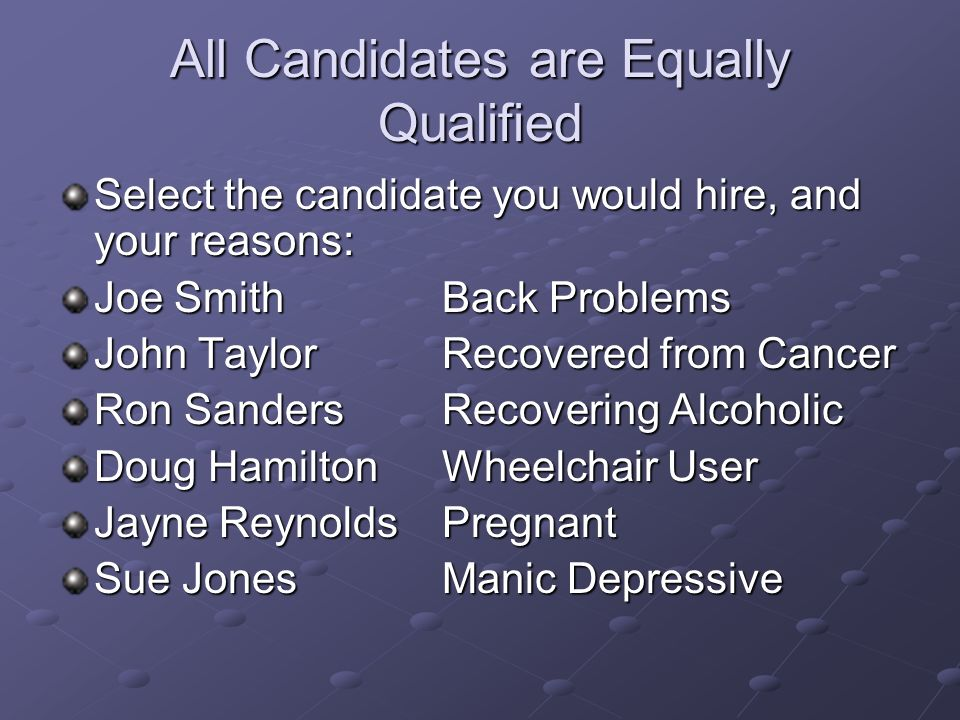 All Candidates are Equally Qualified Select the candidate you would hire, and your reasons: Joe SmithBack Problems John TaylorRecovered from Cancer Ro