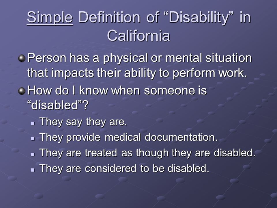 Simple Definition of Disability in California Person has a physical or mental situation that impacts their ability to perform work. How do I know when