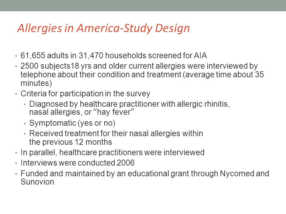 61,655 adults in 31,470 households screened for AIA 2500 subjects18 yrs and older current allergies were interviewed by telephone about their condition and treatment (average time about 35 minutes) Criteria for participation in the survey Diagnosed by healthcare practitioner with allergic rhinitis, nasal allergies, or hay fever Symptomatic (yes or no) Received treatment for their nasal allergies within the previous 12 months In parallel, healthcare practitioners were interviewed Interviews were conducted 2006 Funded and maintained by an educational grant through Nycomed and Sunovion Allergies in America-Study Design