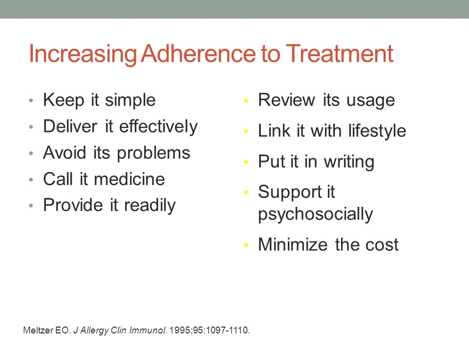 Increasing Adherence to Treatment Keep it simple Deliver it effectively Avoid its problems Call it medicine Provide it readily Review its usage Link it with lifestyle Put it in writing Support it psychosocially Minimize the cost Meltzer EO.