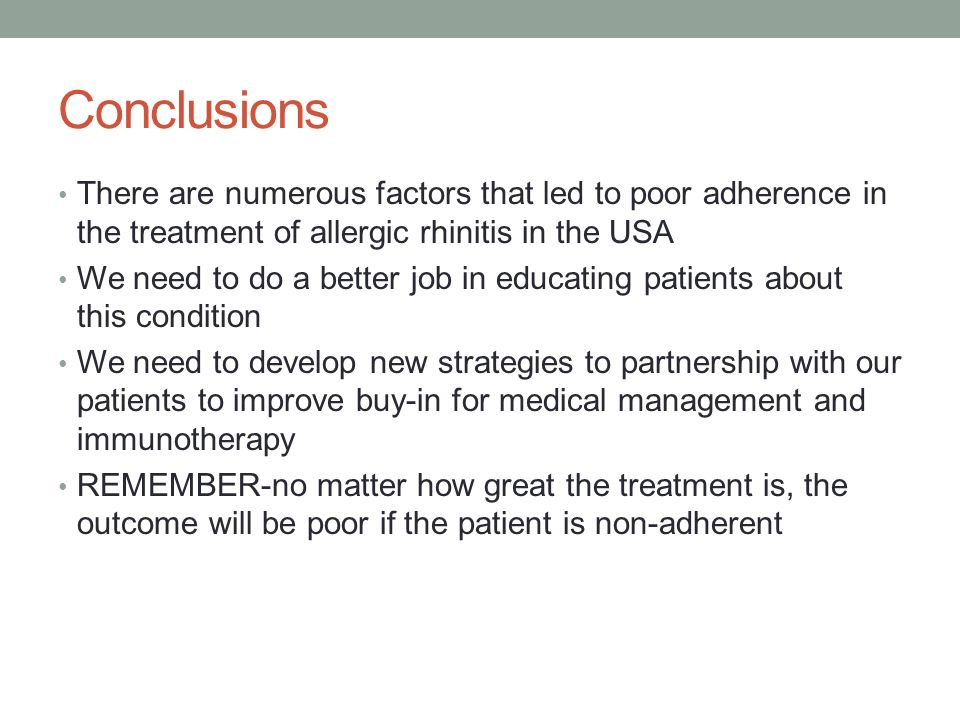 Conclusions There are numerous factors that led to poor adherence in the treatment of allergic rhinitis in the USA We need to do a better job in educating patients about this condition We need to develop new strategies to partnership with our patients to improve buy-in for medical management and immunotherapy REMEMBER-no matter how great the treatment is, the outcome will be poor if the patient is non-adherent