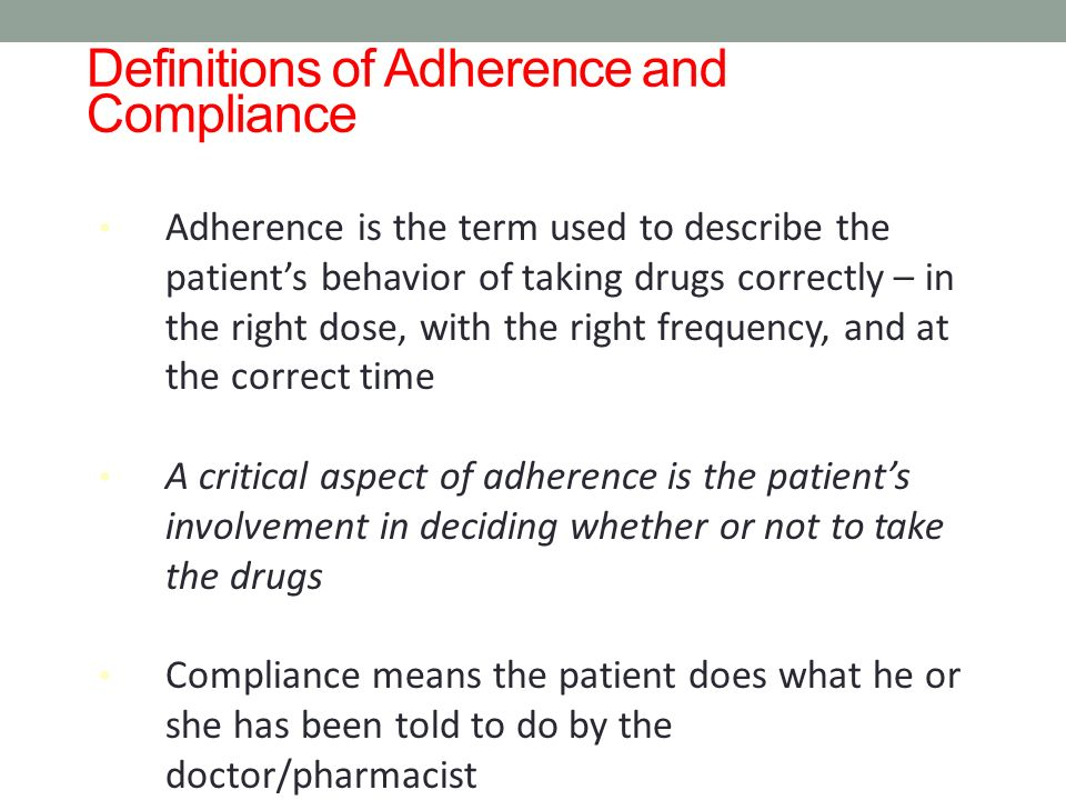 Definitions of Adherence and Compliance Adherence is the term used to describe the patients behavior of taking drugs correctly – in the right dose, wi