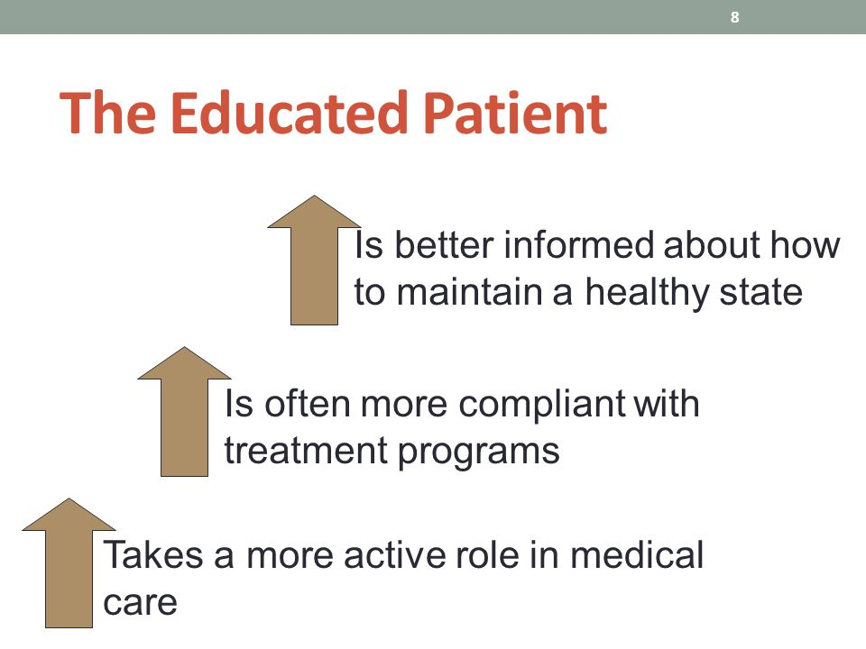 8 The Educated Patient Takes a more active role in medical care Is often more compliant with treatment programs Is better informed about how to maintain a healthy state
