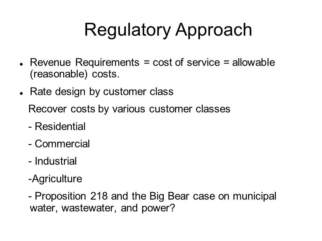 Regulatory Approach Revenue Requirements = cost of service = allowable (reasonable) costs. Rate design by customer class Recover costs by various cust