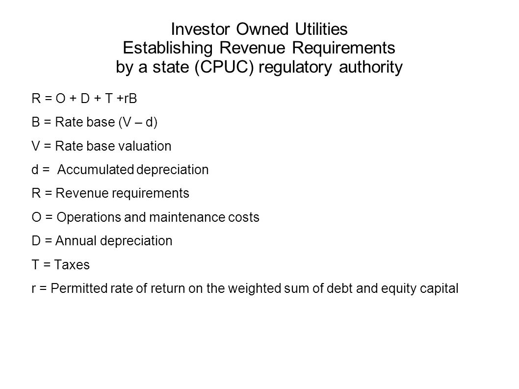 Investor Owned Utilities Establishing Revenue Requirements by a state (CPUC) regulatory authority R = O + D + T +rB B = Rate base (V – d) V = Rate bas