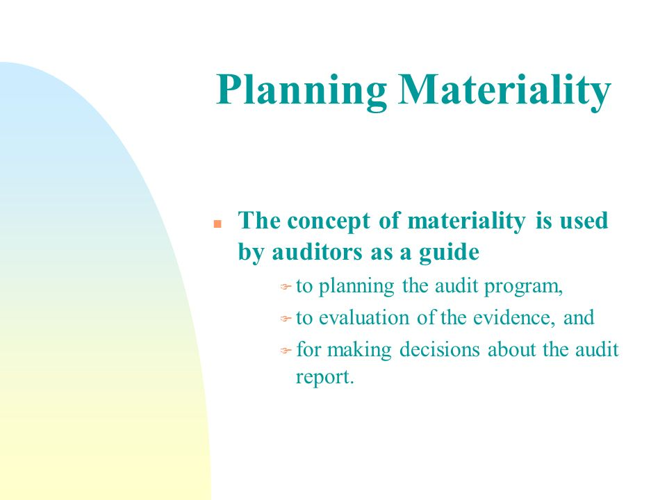 Planning Materiality n The concept of materiality is used by auditors as a guide F to planning the audit program, F to evaluation of the evidence, and