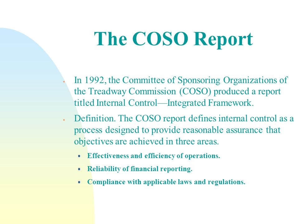 The COSO Report In 1992, the Committee of Sponsoring Organizations of the Treadway Commission (COSO) produced a report titled Internal ControlIntegrat