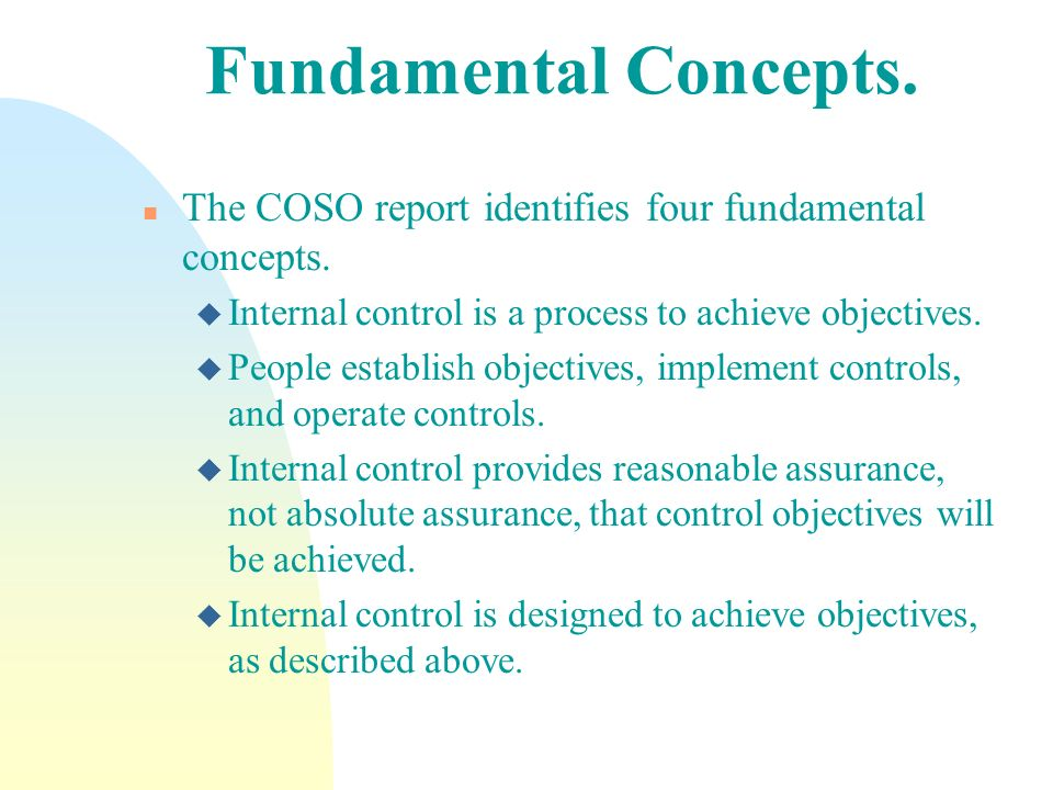 Fundamental Concepts. n The COSO report identifies four fundamental concepts. u Internal control is a process to achieve objectives. u People establis