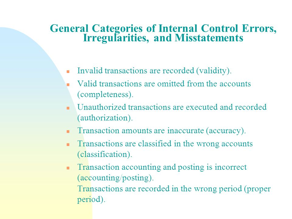General Categories of Internal Control Errors, Irregularities, and Misstatements n Invalid transactions are recorded (validity). n Valid transactions