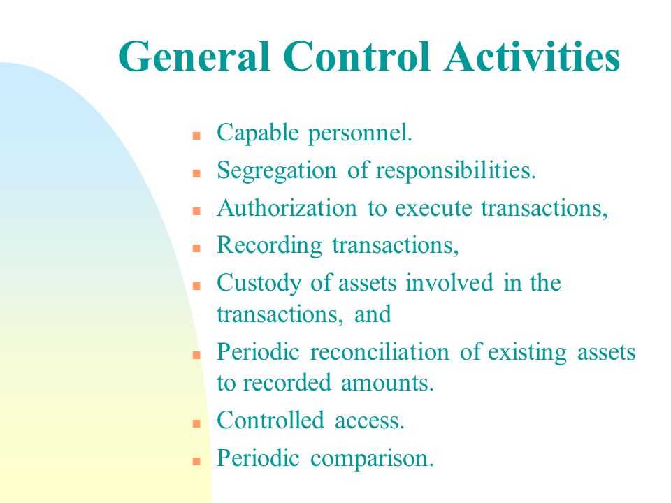 General Control Activities n Capable personnel. n Segregation of responsibilities. n Authorization to execute transactions, n Recording transactions,